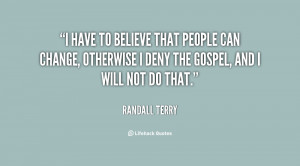 have to believe that people can change, otherwise I deny the Gospel ...