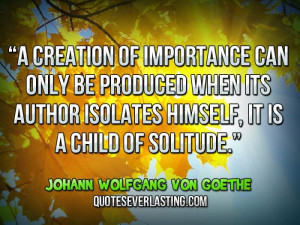 ... himself, it is a child of solitude.'' — Johann Wolfgang von Goethe