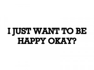 Just Want You To Be Happy Quotes I Just Want to Be Happy Quotes