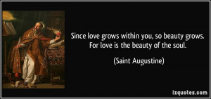 ... so beauty grows. For love is the beauty of the soul. - Saint Augustine