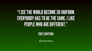 see the world become so uniform. Everybody has to be the same. I ...