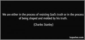 ... the process of being shaped and molded by his truth. - Charles Stanley
