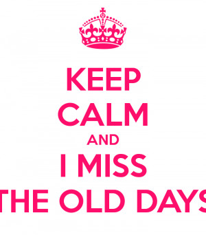 KEEP CALM AND I MISS THE OLD DAYS