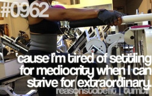 Because I'm tired of settling for mediocrity when I can strive for ...