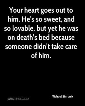 Your heart goes out to him. He's so sweet, and so lovable, but yet he ...
