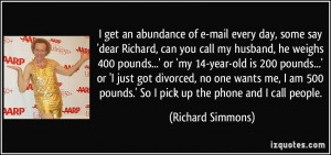 some say 'dear Richard, can you call my husband, he weighs 400 pounds ...