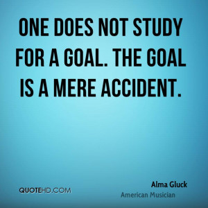 One does not study for a goal. The goal is a mere accident.