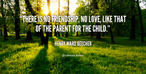 there is no friendship no love like that of the parent for the child