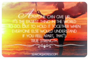 Anyone can give up, it's the easiest thing in the world to do. But ...