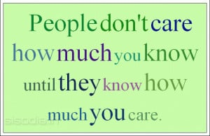 People don't care how much you know until they know how much you care.