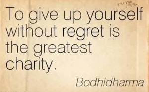 Nice Charity Quote By Bodhidharma~ To give up yourself without regret ...