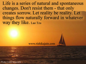 Life is a series of natural and spontaneous changes. Don't resist ...
