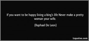 If you want to be happy living a king's life Never make a pretty woman ...