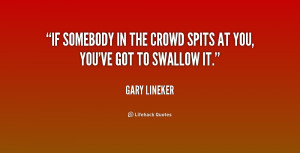 """If somebody in the crowd spits at you, you've got to swallow it."""""""