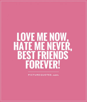 Love me now, hate me never, best friends forever! Picture Quote #1