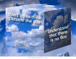 ... think outside the box. Understand that there is no box Picture Quote