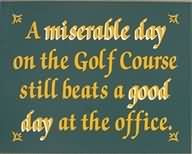 miserable-day-on-the-golf-course-still-beats-a-good-day-at-the ...