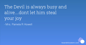 The Devil is always busy and alive....dont let him steal your joy