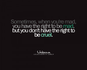 ... have the right to be mad, but you don't have the right to be cruel