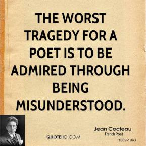 ... worst tragedy for a poet is to be admired through being misunderstood
