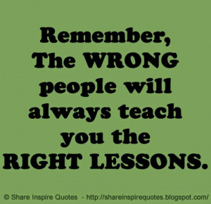 Remember, The WRONG people will always teach you the RIGHT LESSONS.