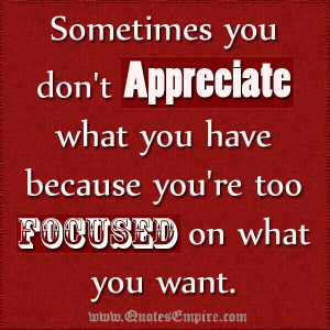 Sometimes you don't appreciate what you have because you're too ...