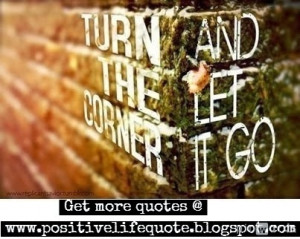 Turn the corner and let it go. Let the negativity go away, create room ...