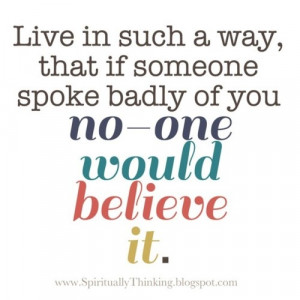... if someone spoke bedly of you no one would believe it ~ Faith Quote