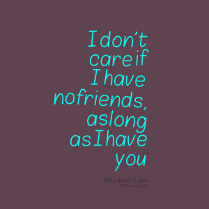 Quotes Picture: i don't care if i have no friends, as long as i have ...