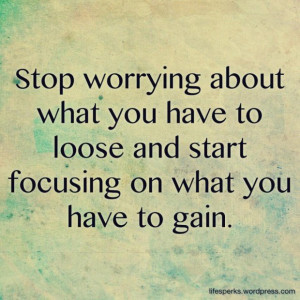 Funny quotes stop worrying loose and focus what you have to gain funny ...