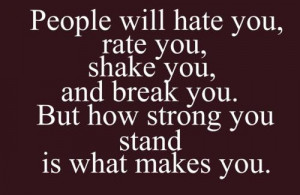 ... shake you, and break you. But how strong you stand is what makes you