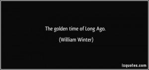 The golden time of Long Ago. - William Winter