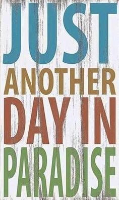 Just another day in paradise quote via Carol's Country Sunshine on ...