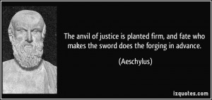 ... and fate who makes the sword does the forging in advance. - Aeschylus