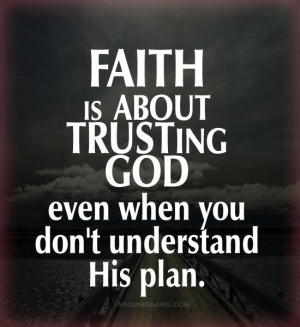 Faith is about trusting God even when you don't understand His plan ...