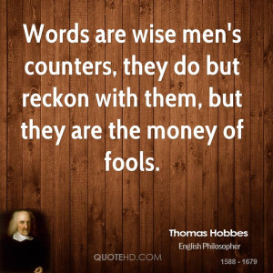 Words are wise men's counters, they do but reckon with them, but they ...