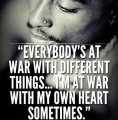 Everybody's at war with different things I'm at war with my own heart ...