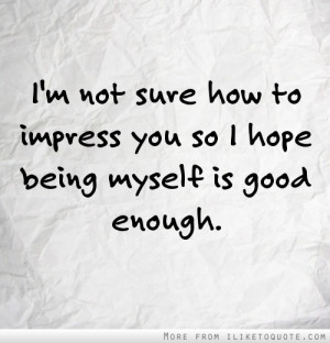 not sure how to impress you so I hope being myself is good enough.