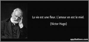 La vie est une fleur. L'amour en est le miel. - Victor Hugo