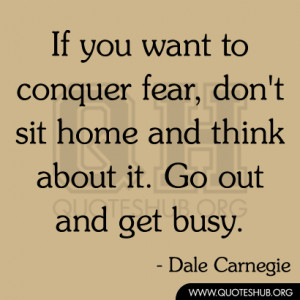 If you want to conquer fear, don't sit home and think about it. Go out ...