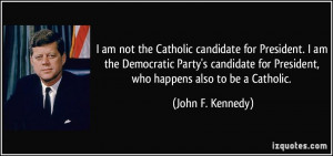 ... for President, who happens also to be a Catholic. - John F. Kennedy