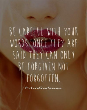Be careful with your words. Once they are said they can only be ...