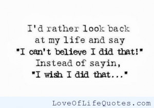 """rather look back in my life and say """"I can't believe I did ..."""