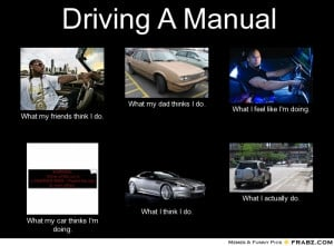 driving a manual what my friends think i do what my dad thinks i do ...