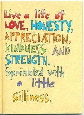 Live a life of love, honesty, appreciation, kindness and strength