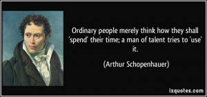 Ordinary people merely think how they shall 'spend' their time; a man ...