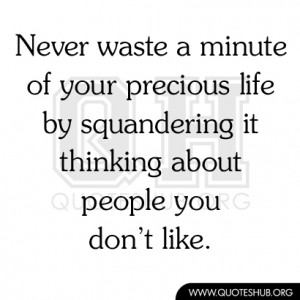 ... life by squandering it thinking about people you don't like