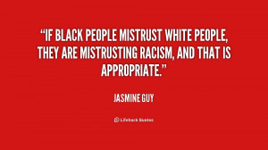 If black people mistrust white people, they are mistrusting racism ...