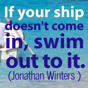POSITIVE ATTITUDE QUOTES.If your ship doesn't come in, swim out to it