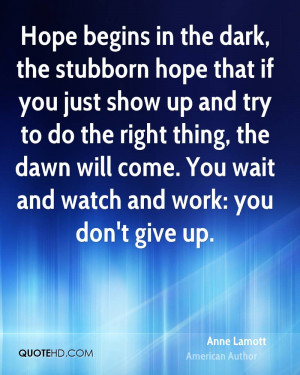 Hope begins in the dark, the stubborn hope that if you just show up ...